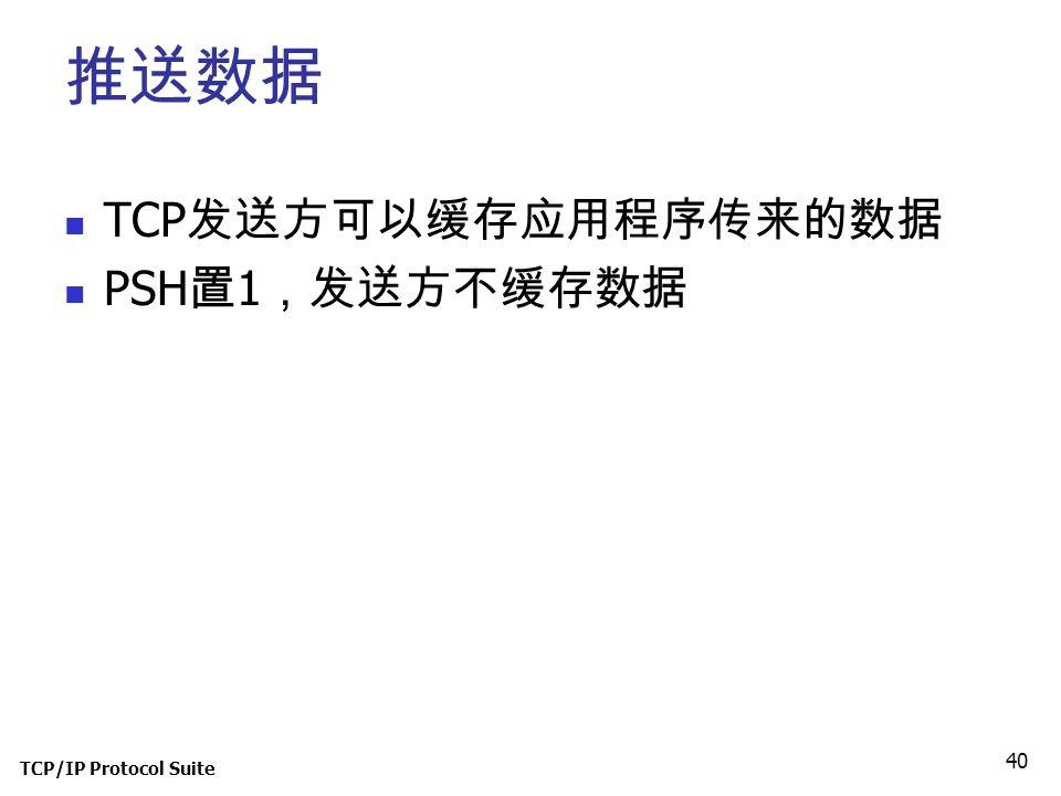 推送数据 TCP发送方可以缓存应用程序传来的数据 PSH置1,发送方不缓存数据 TCP/IP Protocol Suite
