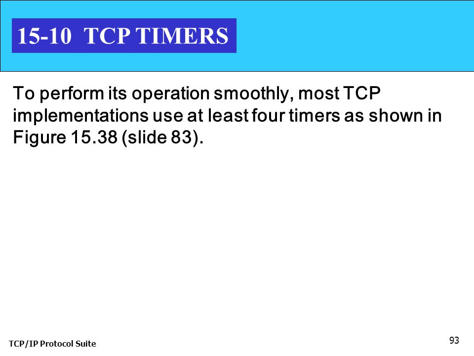 15-10 TCP TIMERS To perform its operation smoothly, most TCP implementations use at least four timers as shown in Figure 15.38 (slide 83).