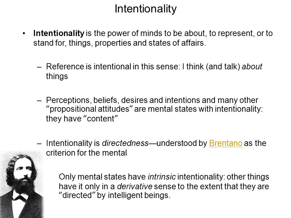 Intentionality Intentionality is the power of minds to be about, to represent, or to stand for, things, properties and states of affairs.