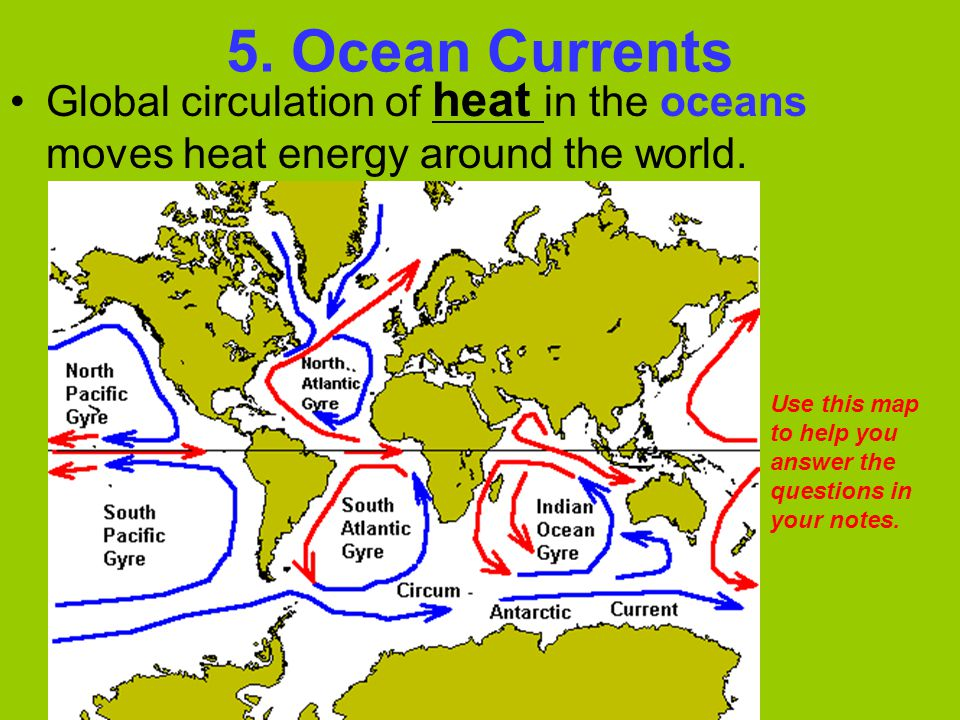 5. Ocean Currents Global circulation of heat in the oceans moves heat energy around the world.