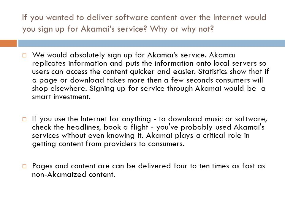 If you wanted to deliver software content over the Internet would you sign up for Akamai's service Why or why not