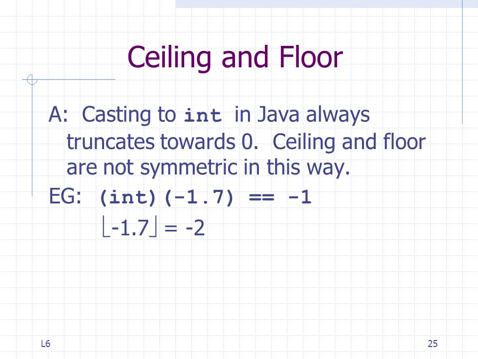 Ceiling and Floor A: Casting to int in Java always truncates towards 0. Ceiling and floor are not symmetric in this way.