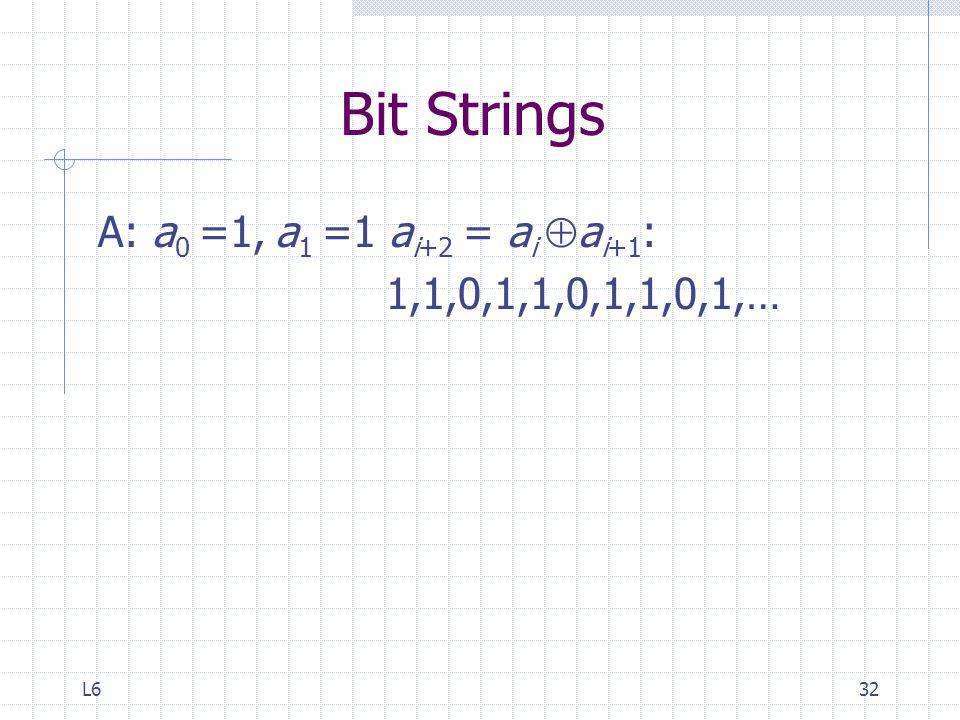 Bit Strings A: a0 =1, a1 =1 ai+2 = ai ai+1: 1,1,0,1,1,0,1,1,0,1,… L6