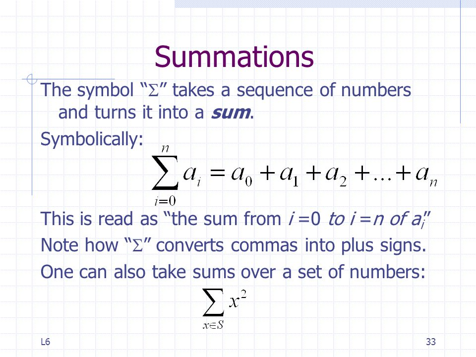 Summations The symbol S takes a sequence of numbers and turns it into a sum. Symbolically: This is read as the sum from i =0 to i =n of ai