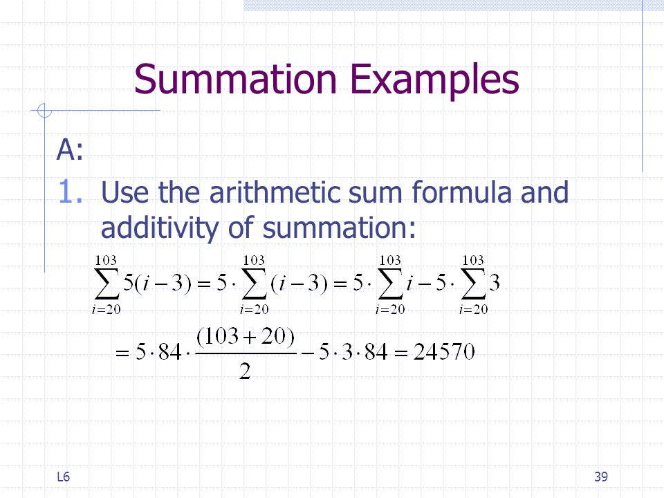 Summation Examples A: Use the arithmetic sum formula and additivity of summation: L6