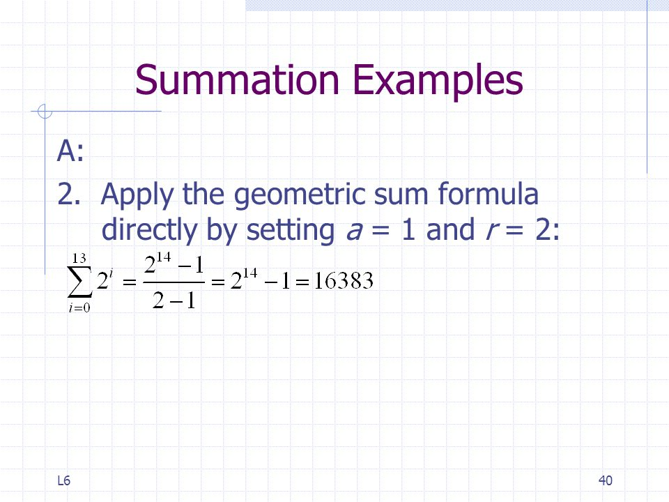 Summation Examples A: 2. Apply the geometric sum formula directly by setting a = 1 and r = 2: L6