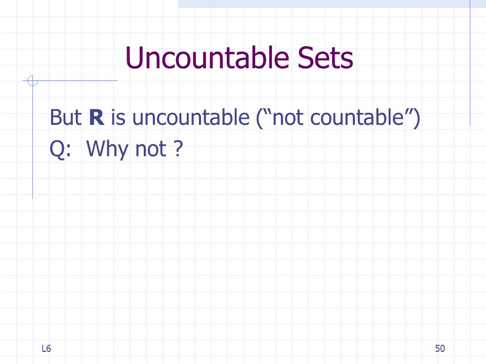 Uncountable Sets But R is uncountable ( not countable ) Q: Why not