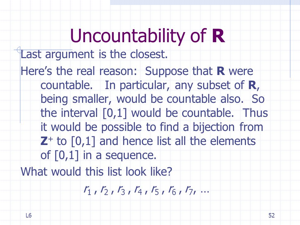 Uncountability of R Last argument is the closest.