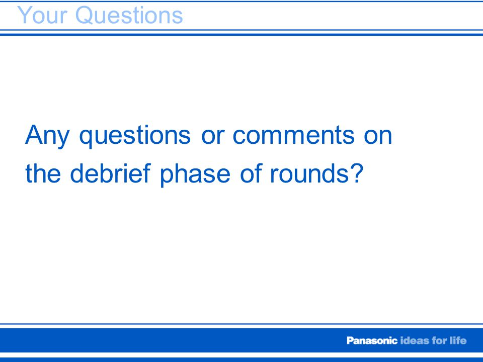 Any questions or comments on the debrief phase of rounds
