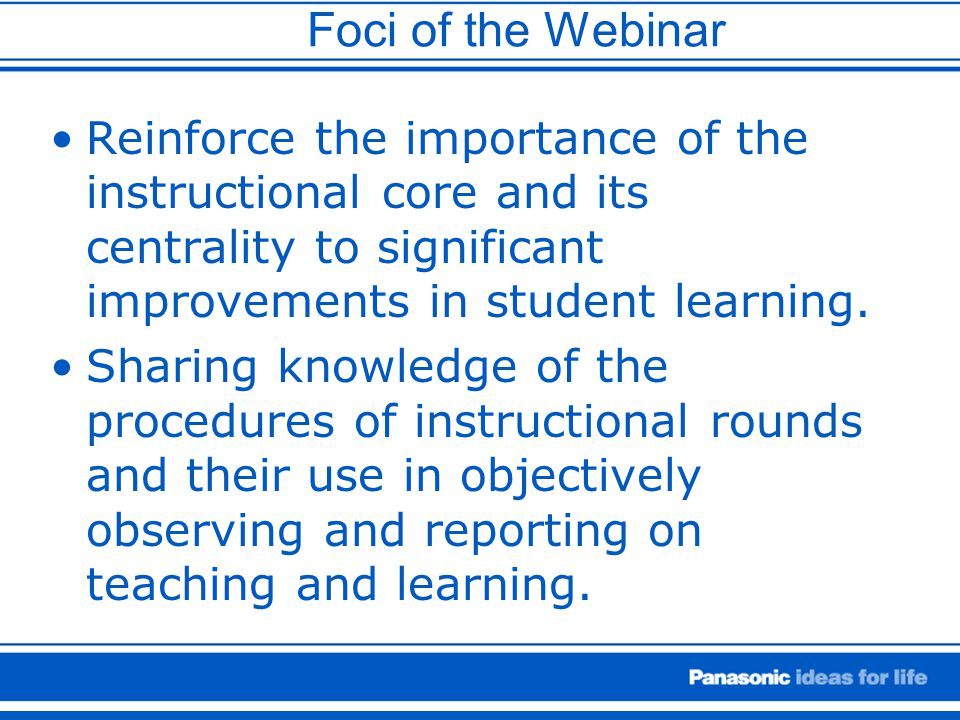 Foci of the Webinar Reinforce the importance of the instructional core and its centrality to significant improvements in student learning.