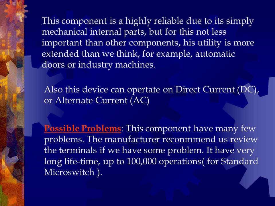 This component is a highly reliable due to its simply mechanical internal parts, but for this not less important than other components, his utility is more extended than we think, for example, automatic doors or industry machines.