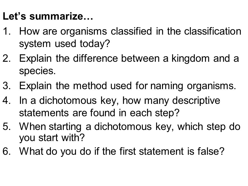 Let's summarize… How are organisms classified in the classification system used today Explain the difference between a kingdom and a species.