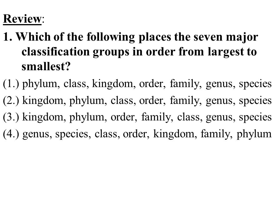 Review: 1. Which of the following places the seven major classification groups in order from largest to smallest