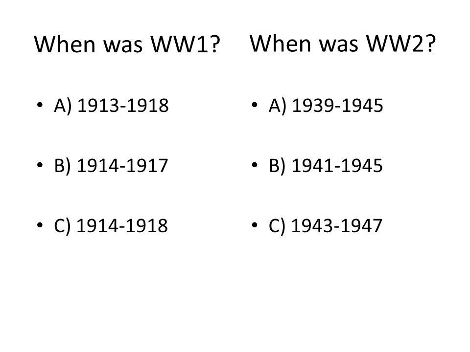 When was WW1 When was WW2 A) 1913-1918 B) 1914-1917 C) 1914-1918