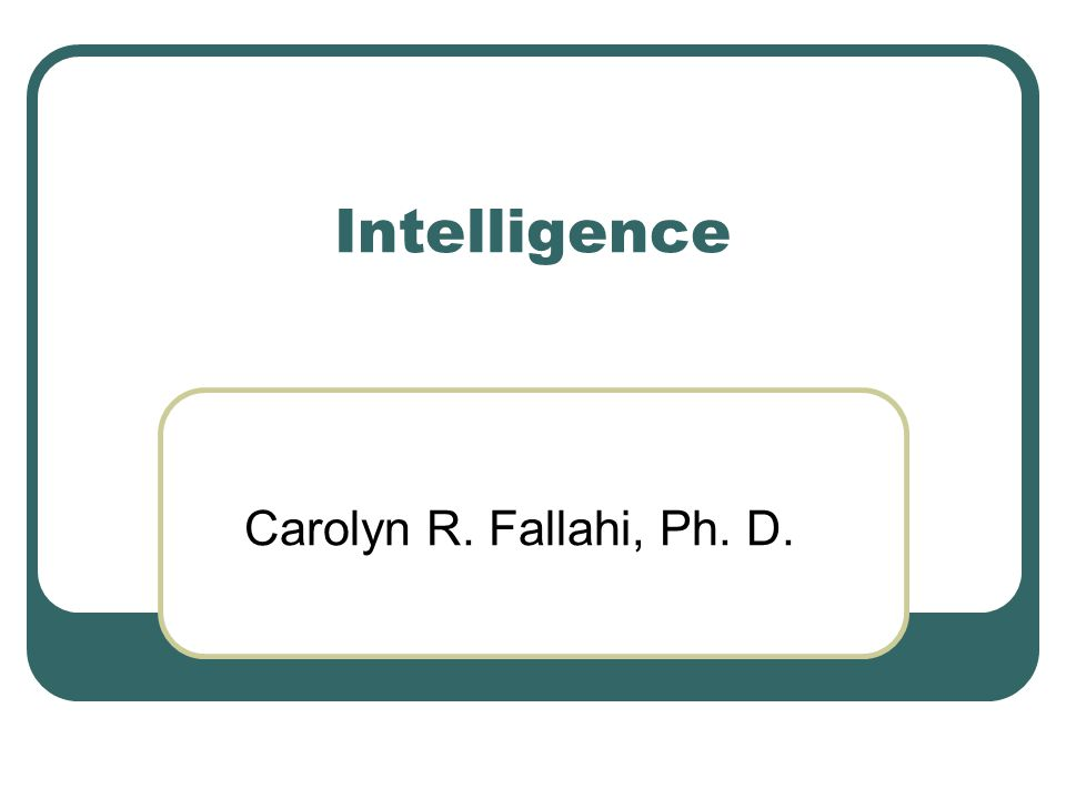 Intelligence Carolyn R. Fallahi, Ph. D.