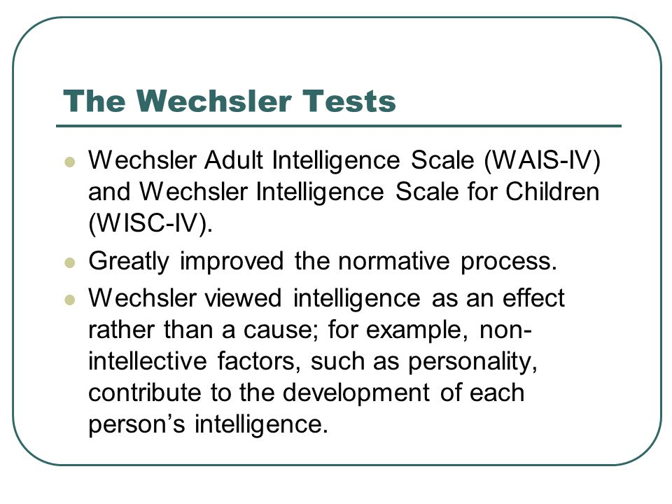 wechsler adult intelligence scale forth edition Wikipedia the wechsler adult intelligence scale (wais) intelligence quotient (iq) tests are the primary clinical instruments used to measure adult and adolescent intelligence [1] the original wais (form i) was published in february 1955 by david wechsler, as a revision of the wechsler-bellevue intelligence scale [2] the fourth edition of the test (wais-iv) was released in 2008 by pearson.