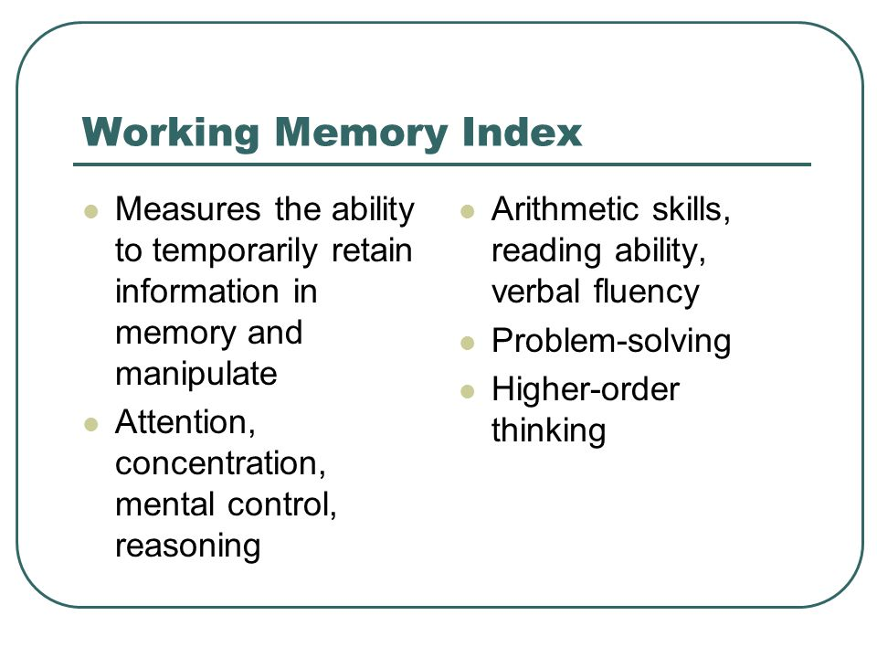 Working Memory Index Measures the ability to temporarily retain information in memory and manipulate.