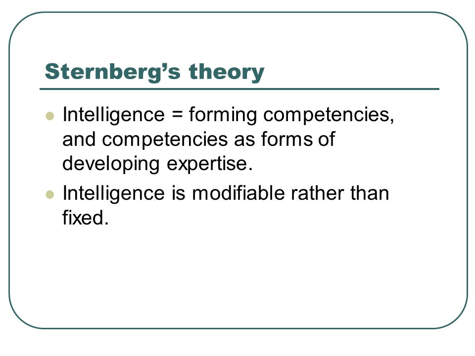 Sternberg's theory Intelligence = forming competencies, and competencies as forms of developing expertise.