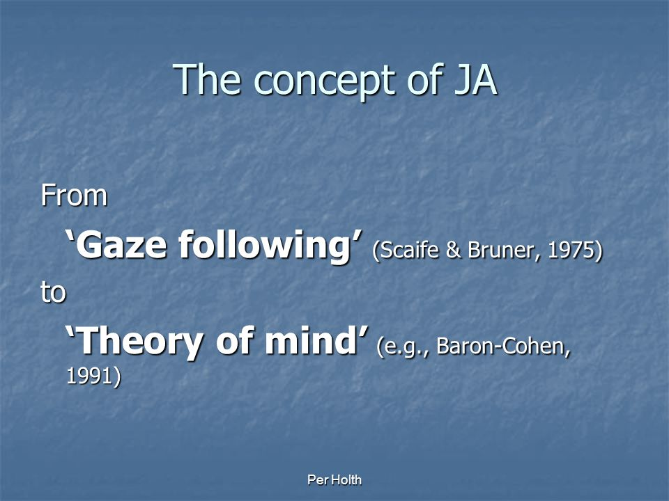 The concept of JA From 'Gaze following' (Scaife & Bruner, 1975) to