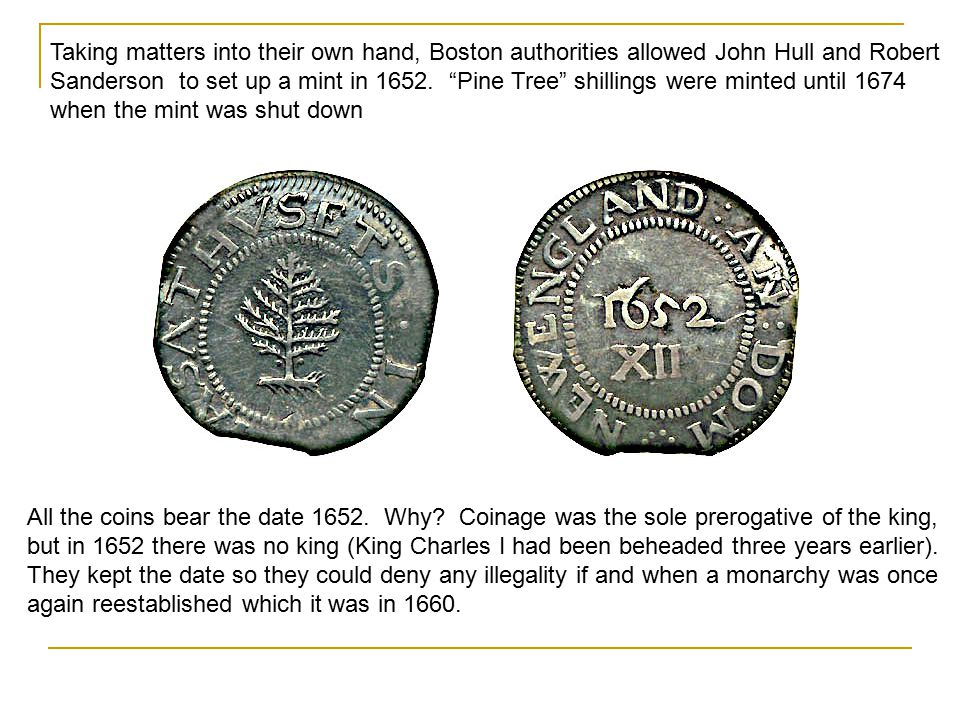 Taking matters into their own hand, Boston authorities allowed John Hull and Robert Sanderson to set up a mint in 1652. Pine Tree shillings were minted until 1674 when the mint was shut down