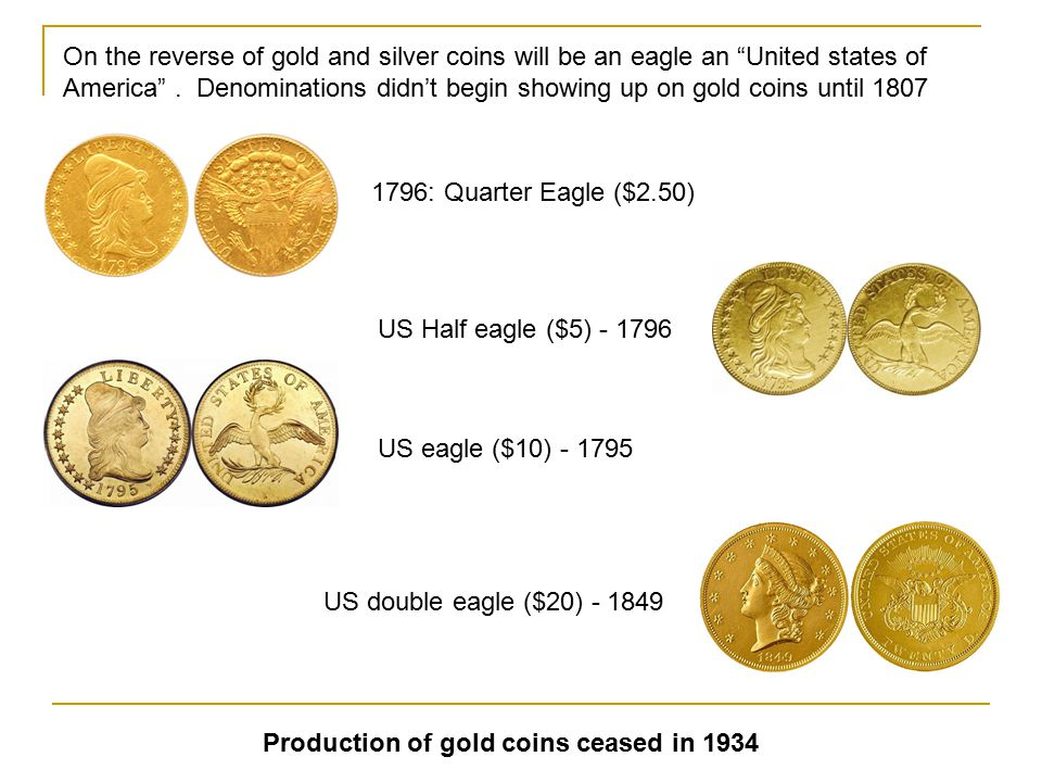 On the reverse of gold and silver coins will be an eagle an United states of America . Denominations didn't begin showing up on gold coins until 1807