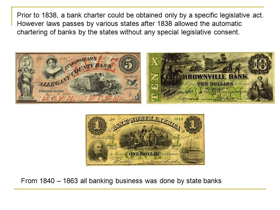 Prior to 1838, a bank charter could be obtained only by a specific legislative act. However laws passes by various states after 1838 allowed the automatic chartering of banks by the states without any special legislative consent.