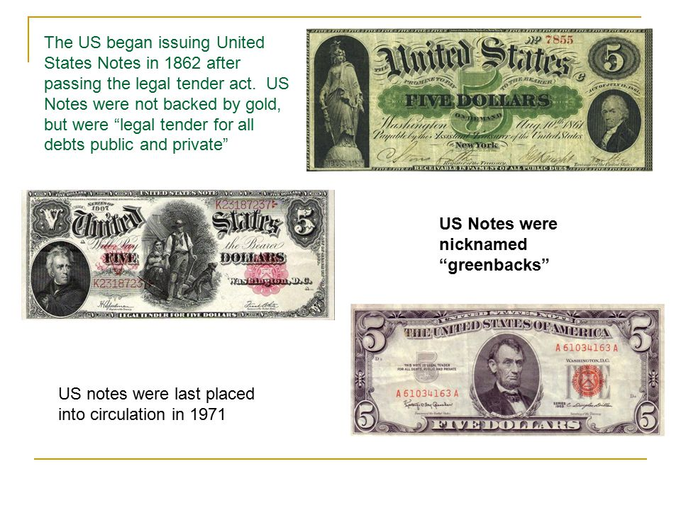 The US began issuing United States Notes in 1862 after passing the legal tender act. US Notes were not backed by gold, but were legal tender for all debts public and private