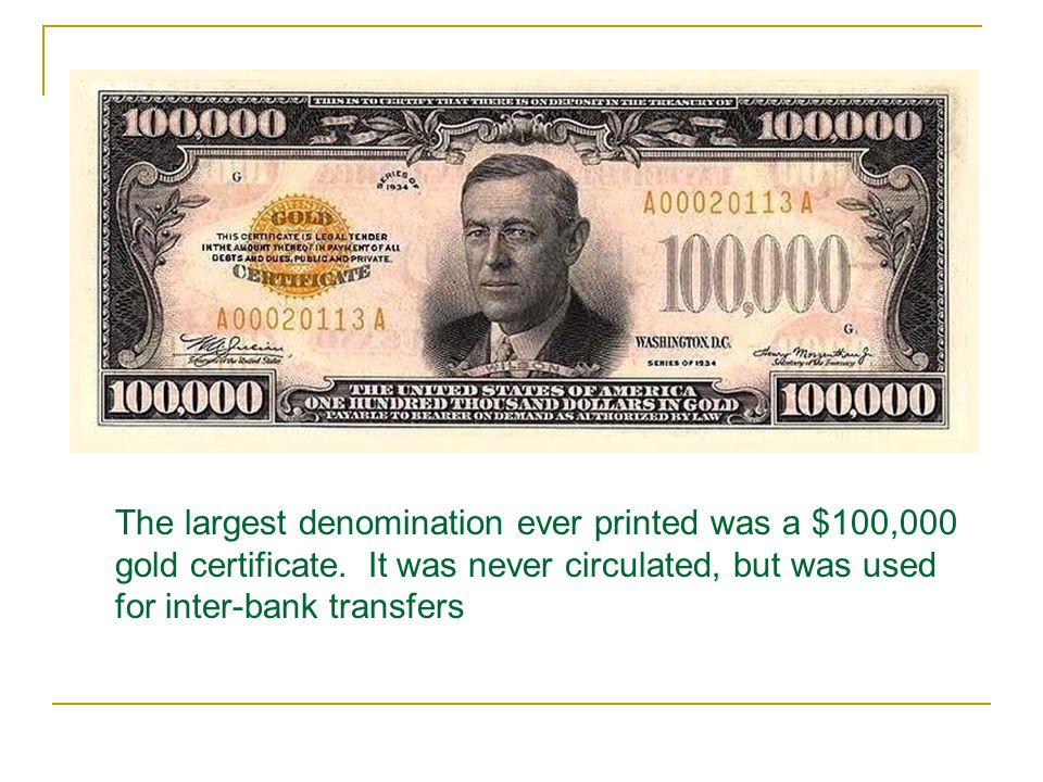 The largest denomination ever printed was a $100,000 gold certificate