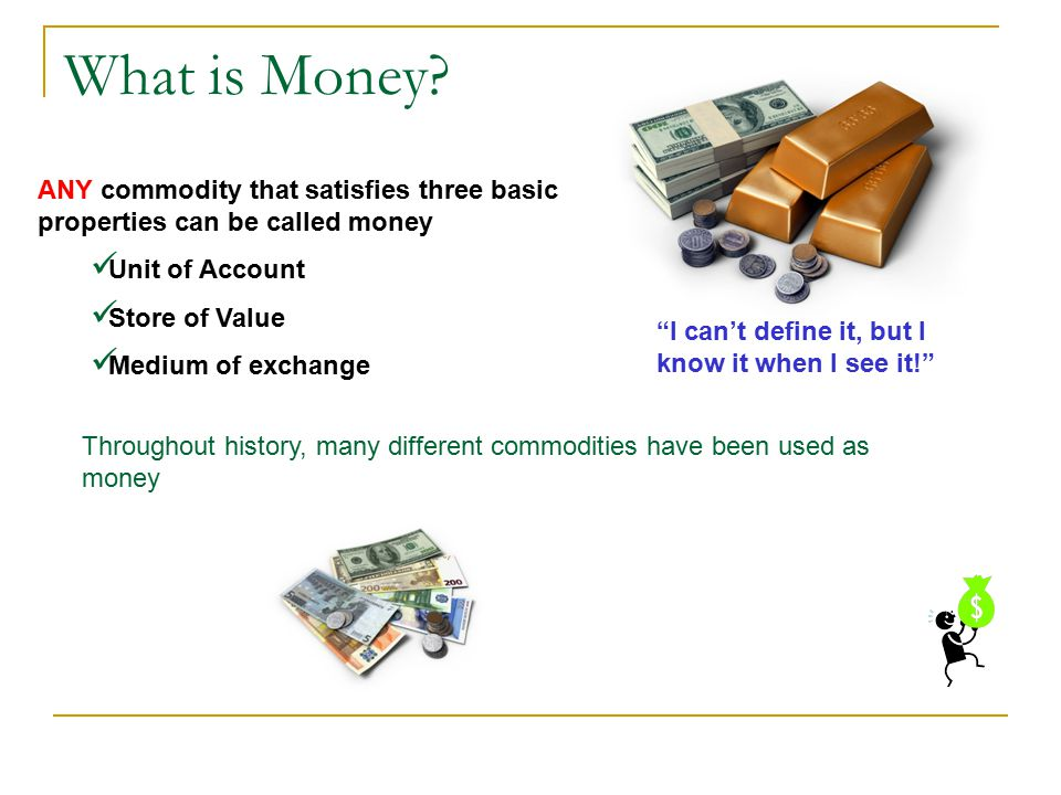 What is Money ANY commodity that satisfies three basic properties can be called money. Unit of Account.