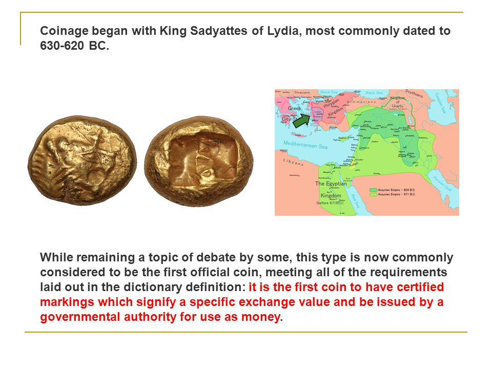 Coinage began with King Sadyattes of Lydia, most commonly dated to 630-620 BC.