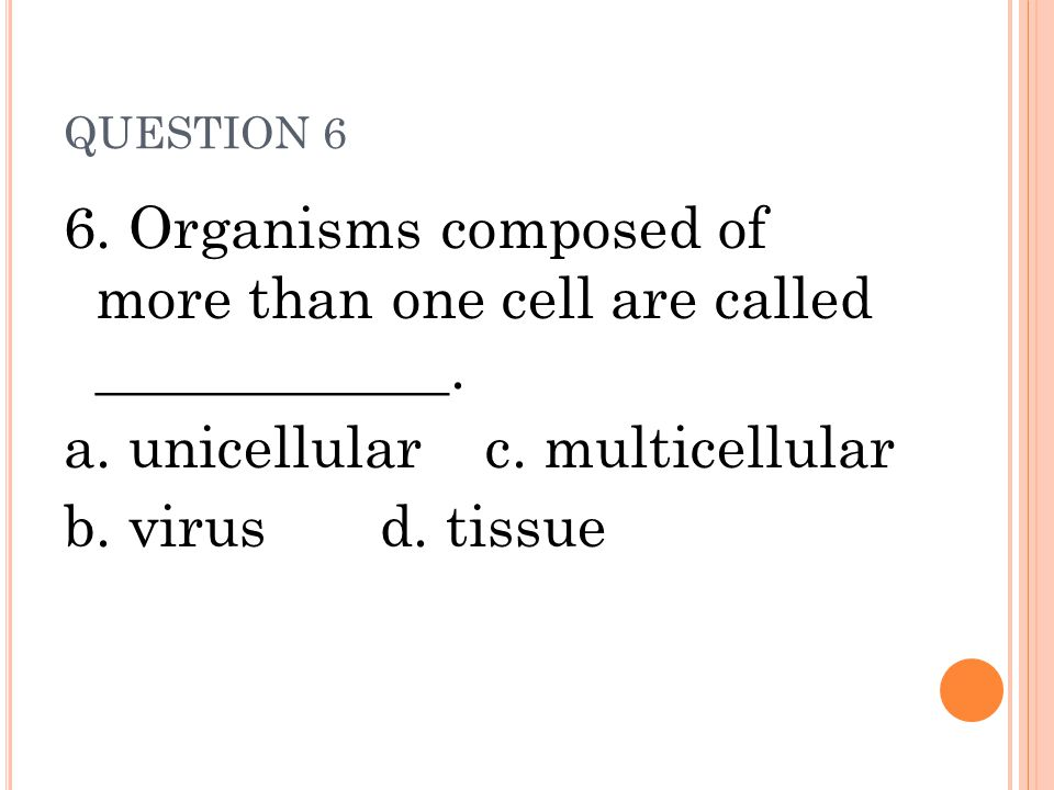 6. Organisms composed of more than one cell are called ____________.
