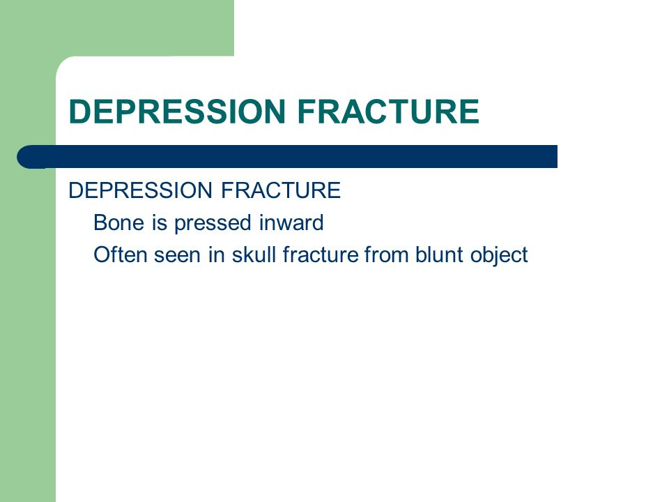 DEPRESSION FRACTURE DEPRESSION FRACTURE Bone is pressed inward Often seen in skull fracture from blunt object