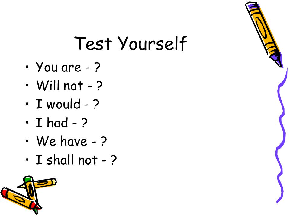 Test Yourself You are - Will not - I would - I had -