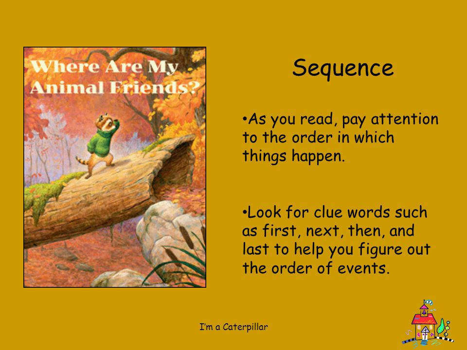 Sequence As you read, pay attention to the order in which things happen.