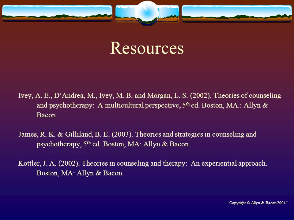 Resources Ivey, A. E., D'Andrea, M., Ivey, M. B. and Morgan, L. S. (2002). Theories of counseling.