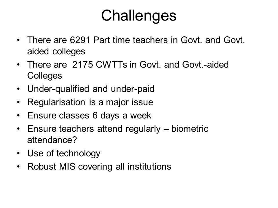 Challenges There are 6291 Part time teachers in Govt. and Govt. aided colleges. There are 2175 CWTTs in Govt. and Govt.-aided Colleges.