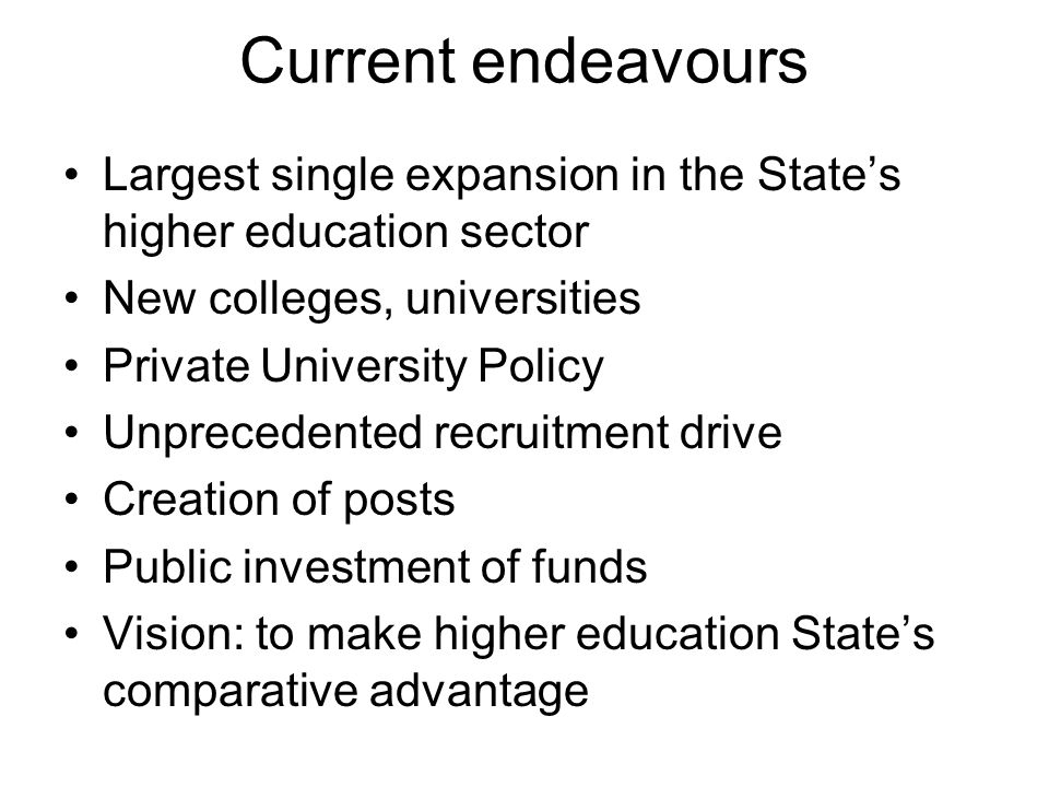 Current endeavours Largest single expansion in the State's higher education sector. New colleges, universities.