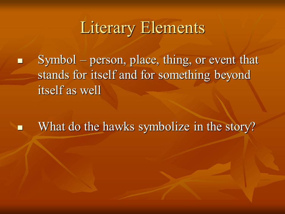 Literary Elements Symbol – person, place, thing, or event that stands for itself and for something beyond itself as well.