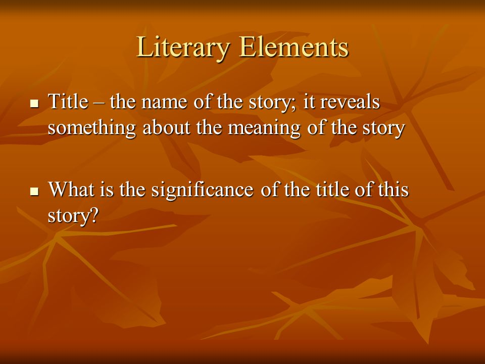Literary Elements Title – the name of the story; it reveals something about the meaning of the story.