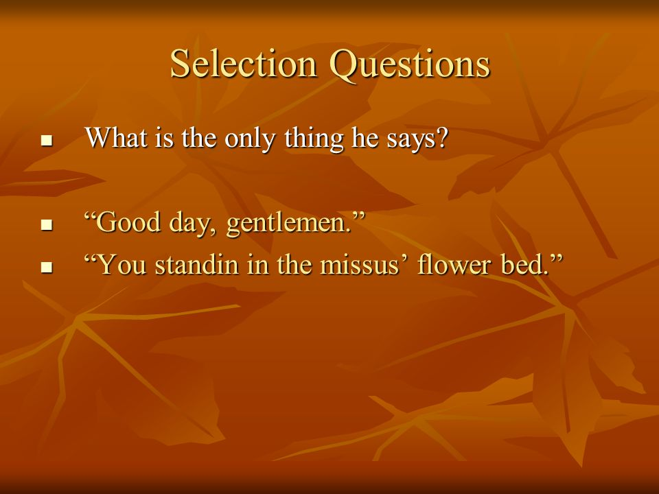Selection Questions What is the only thing he says
