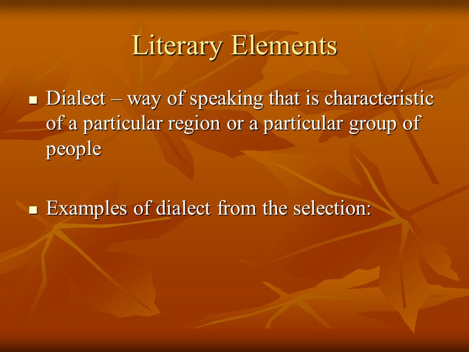 Literary Elements Dialect – way of speaking that is characteristic of a particular region or a particular group of people.