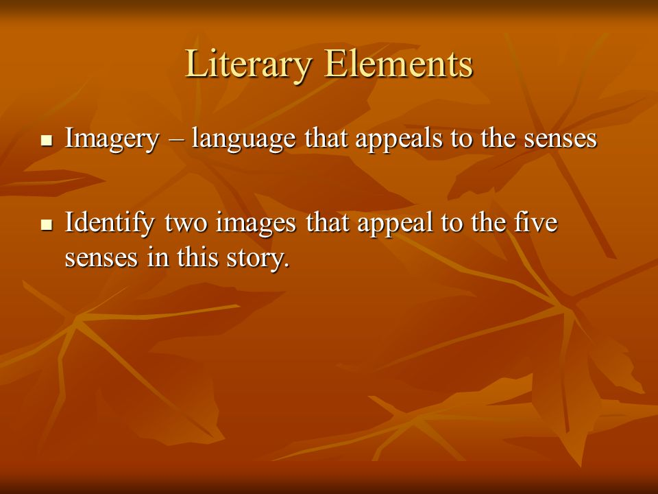 Literary Elements Imagery – language that appeals to the senses
