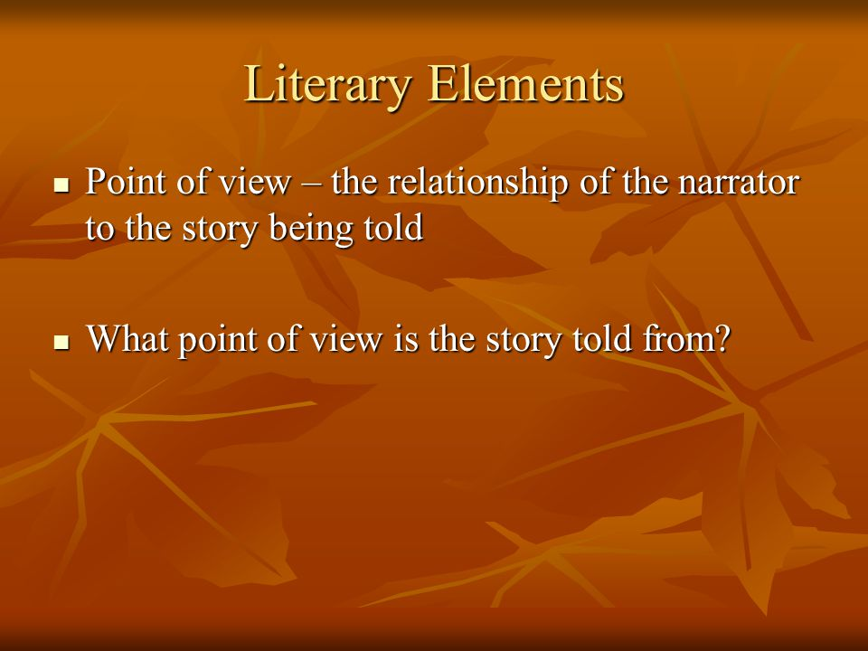 Literary Elements Point of view – the relationship of the narrator to the story being told.