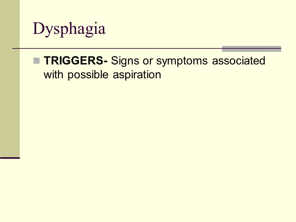 Dysphagia TRIGGERS- Signs or symptoms associated with possible aspiration.