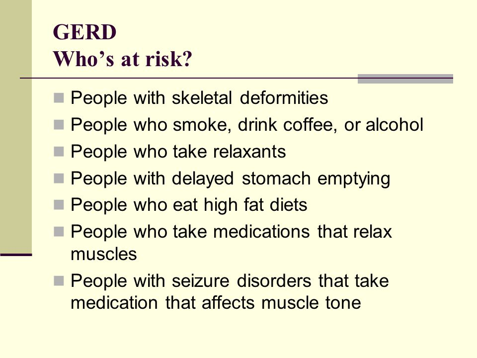 GERD Who's at risk People with skeletal deformities
