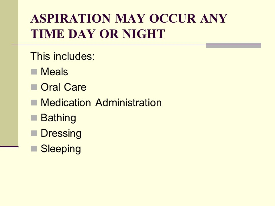 ASPIRATION MAY OCCUR ANY TIME DAY OR NIGHT