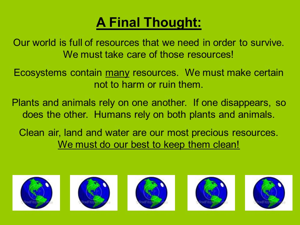 A Final Thought: Our world is full of resources that we need in order to survive. We must take care of those resources!