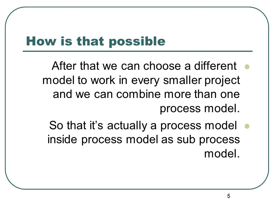 How is that possible After that we can choose a different model to work in every smaller project and we can combine more than one process model.