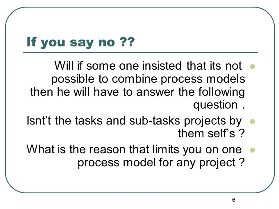 If you say no Will if some one insisted that its not possible to combine process models then he will have to answer the following question .
