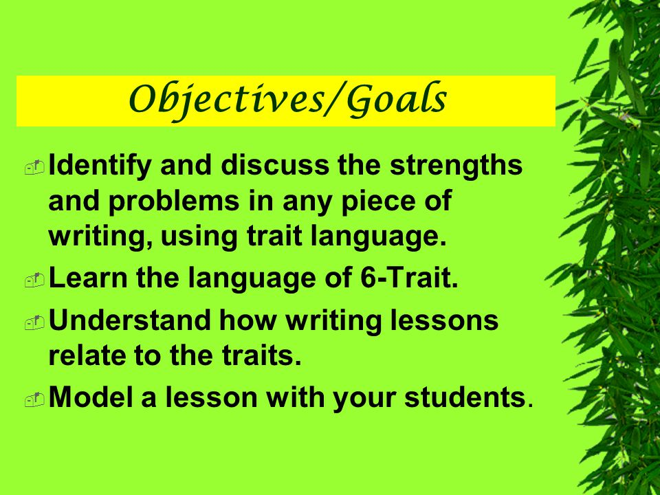 Objectives/Goals Identify and discuss the strengths and problems in any piece of writing, using trait language.